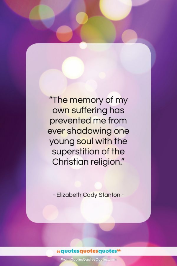 """Elizabeth Cady Stanton quote: """"The memory of my own suffering has…""""- at QuotesQuotesQuotes.com"""