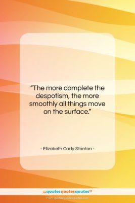 "Elizabeth Cady Stanton quote: ""The more complete the despotism, the more…""- at QuotesQuotesQuotes.com"