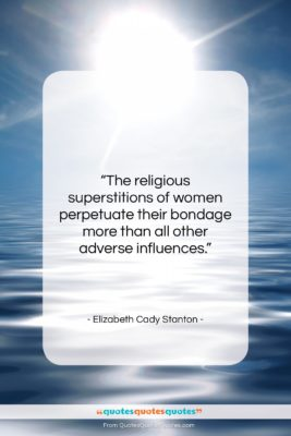 """Elizabeth Cady Stanton quote: """"The religious superstitions of women perpetuate their…""""- at QuotesQuotesQuotes.com"""