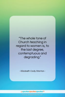 """Elizabeth Cady Stanton quote: """"The whole tone of Church teaching in…""""- at QuotesQuotesQuotes.com"""