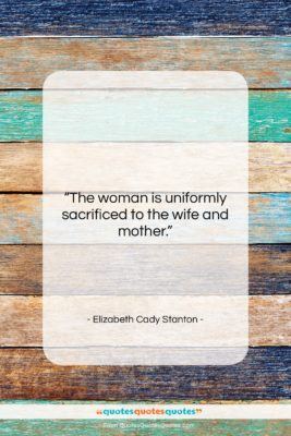 """Elizabeth Cady Stanton quote: """"The woman is uniformly sacrificed to the…""""- at QuotesQuotesQuotes.com"""