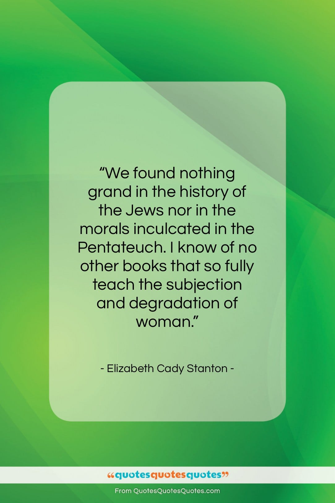 """Elizabeth Cady Stanton quote: """"We found nothing grand in the history…""""- at QuotesQuotesQuotes.com"""