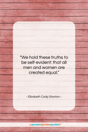 """Elizabeth Cady Stanton quote: """"We hold these truths to be self-evident:…""""- at QuotesQuotesQuotes.com"""