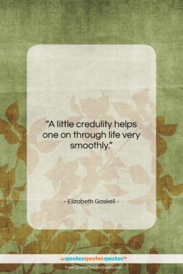 """Elizabeth Gaskell quote: """"A little credulity helps one on through…""""- at QuotesQuotesQuotes.com"""