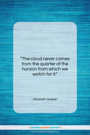 """Elizabeth Gaskell quote: """"The cloud never comes from the quarter…""""- at QuotesQuotesQuotes.com"""