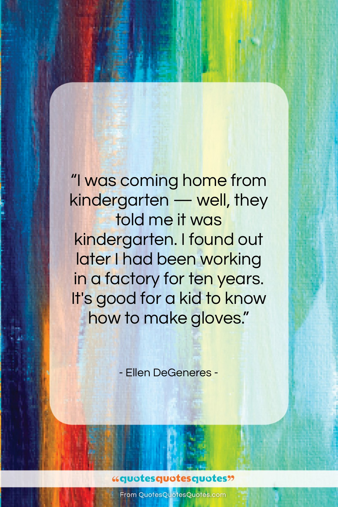 """Ellen DeGeneres quote: """"I was coming home from kindergarten…""""- at QuotesQuotesQuotes.com"""