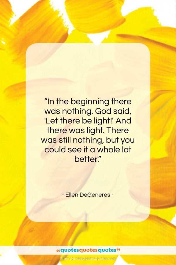 """Ellen DeGeneres quote: """"In the beginning there was nothing. God…""""- at QuotesQuotesQuotes.com"""
