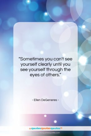 "Ellen DeGeneres quote: ""Sometimes you can't see yourself clearly until…""- at QuotesQuotesQuotes.com"