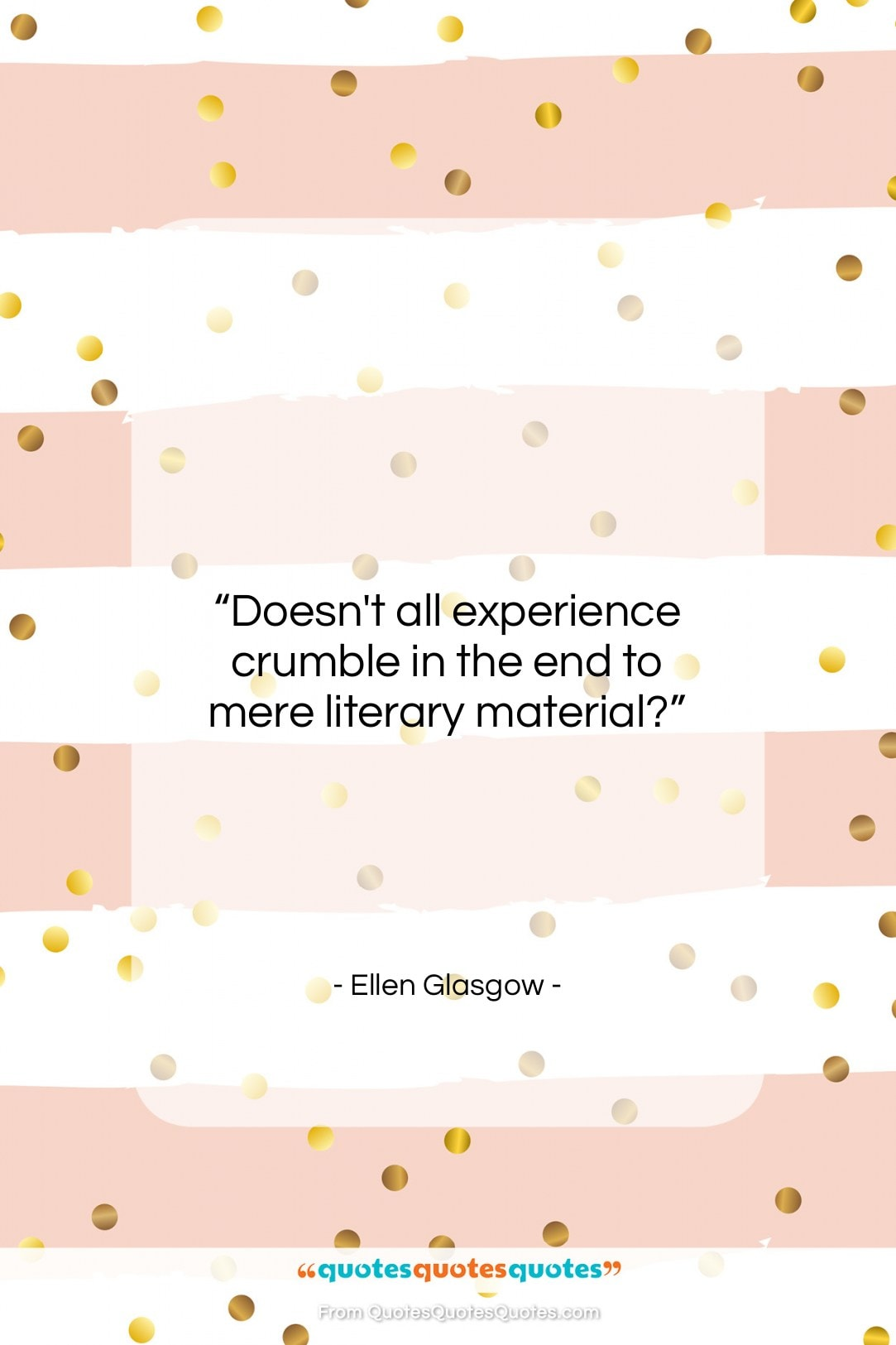 """Ellen Glasgow quote: """"Doesn't all experience crumble in the end…""""- at QuotesQuotesQuotes.com"""