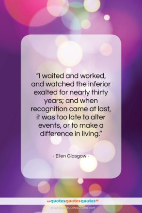 """Ellen Glasgow quote: """"I waited and worked, and watched the…""""- at QuotesQuotesQuotes.com"""