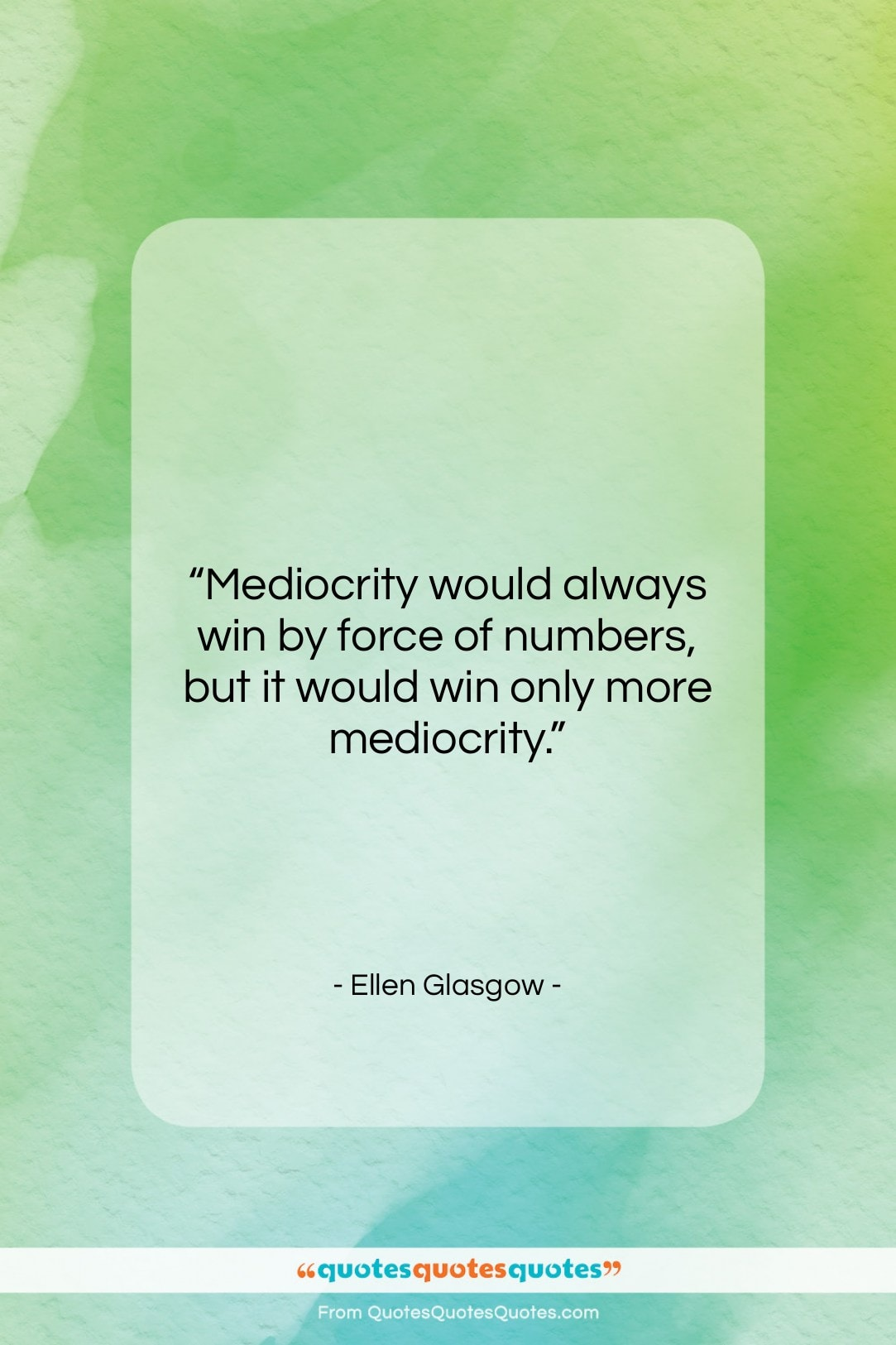 """Ellen Glasgow quote: """"Mediocrity would always win by force of…""""- at QuotesQuotesQuotes.com"""