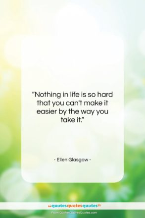 """Ellen Glasgow quote: """"Nothing in life is so hard that…""""- at QuotesQuotesQuotes.com"""