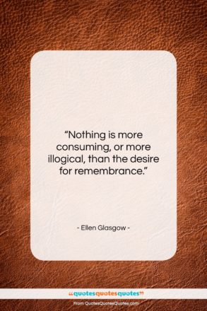 """Ellen Glasgow quote: """"Nothing is more consuming, or more illogical,…""""- at QuotesQuotesQuotes.com"""