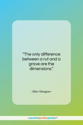 """Ellen Glasgow quote: """"The only difference between a rut and…""""- at QuotesQuotesQuotes.com"""