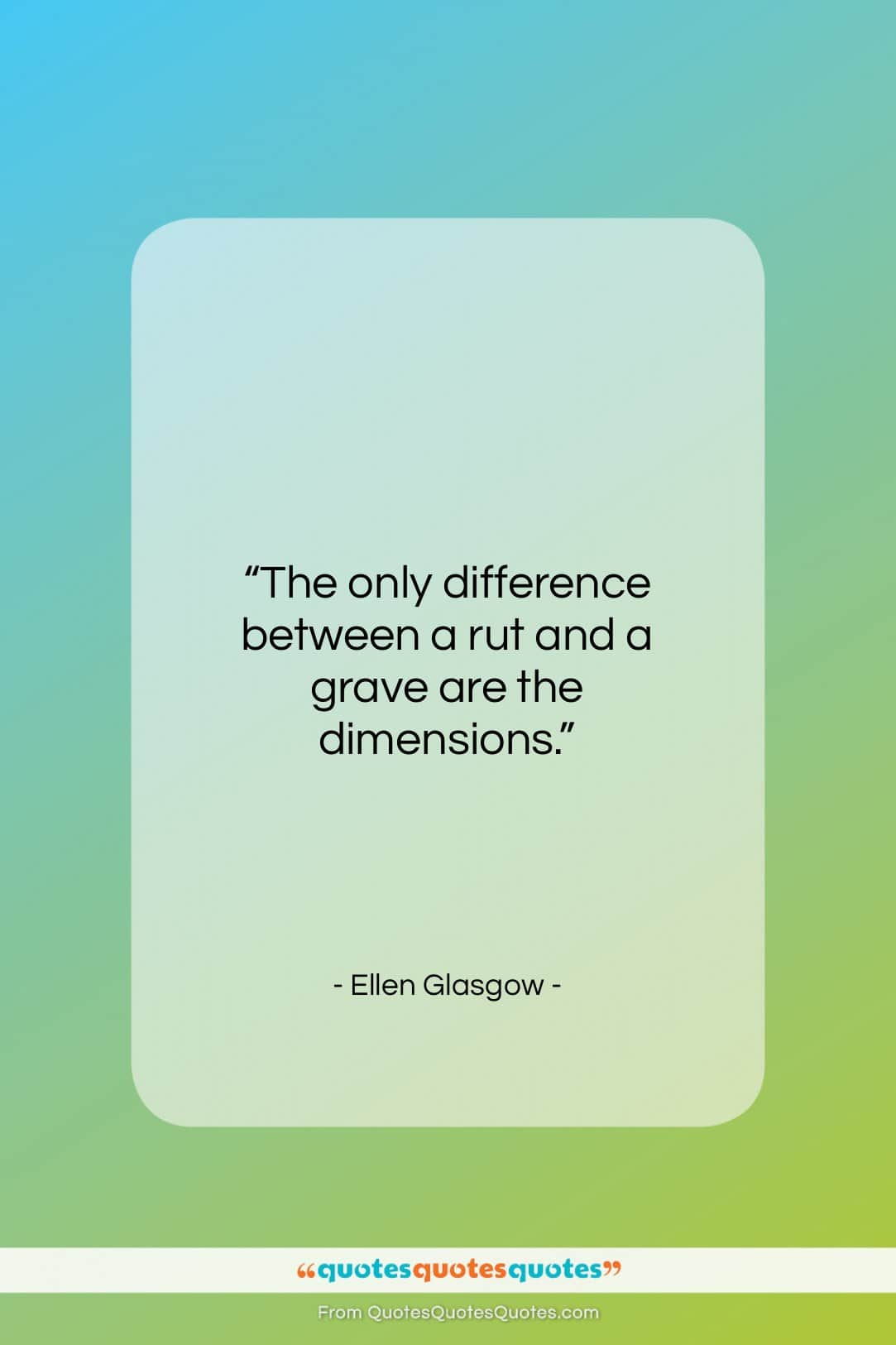 "Ellen Glasgow quote: ""The only difference between a rut and…""- at QuotesQuotesQuotes.com"