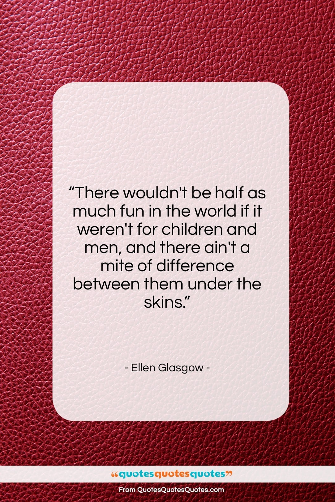 """Ellen Glasgow quote: """"There wouldn't be half as much fun…""""- at QuotesQuotesQuotes.com"""