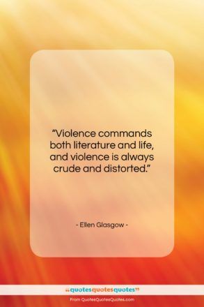 """Ellen Glasgow quote: """"Violence commands both literature and life, and…""""- at QuotesQuotesQuotes.com"""