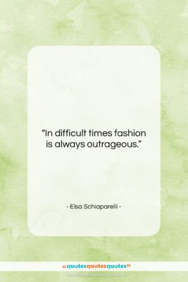 "Elsa Schiaparelli quote: ""In difficult times fashion is always outrageous….""- at QuotesQuotesQuotes.com"
