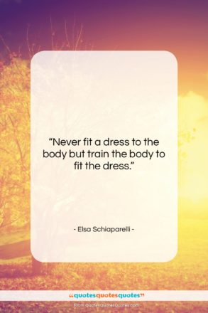 "Elsa Schiaparelli quote: ""Never fit a dress to the body…""- at QuotesQuotesQuotes.com"