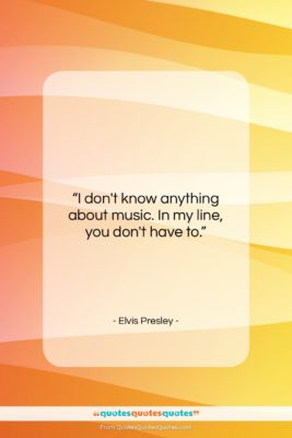 """Elvis Presley quote: """"I don't know anything about music. In…""""- at QuotesQuotesQuotes.com"""