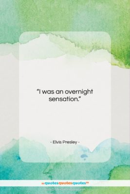 """Elvis Presley quote: """"I was an overnight sensation….""""- at QuotesQuotesQuotes.com"""
