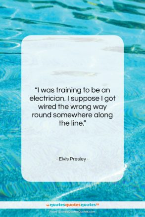 """Elvis Presley quote: """"I was training to be an electrician….""""- at QuotesQuotesQuotes.com"""