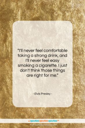 """Elvis Presley quote: """"I'll never feel comfortable taking a strong…""""- at QuotesQuotesQuotes.com"""