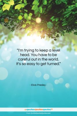 """Elvis Presley quote: """"I'm trying to keep a level head….""""- at QuotesQuotesQuotes.com"""