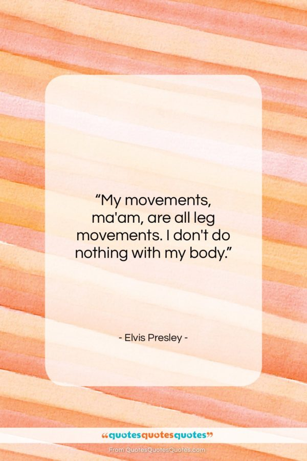 """Elvis Presley quote: """"My movements, ma'am, are all leg movements…""""- at QuotesQuotesQuotes.com"""