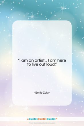 """Emile Zola quote: """"I am an artist… I am here…""""- at QuotesQuotesQuotes.com"""