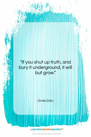 """Emile Zola quote: """"If you shut up truth, and bury…""""- at QuotesQuotesQuotes.com"""