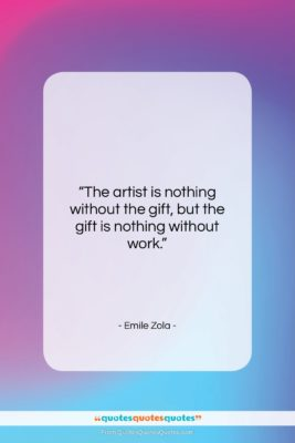 """Emile Zola quote: """"The artist is nothing without the gift,…""""- at QuotesQuotesQuotes.com"""
