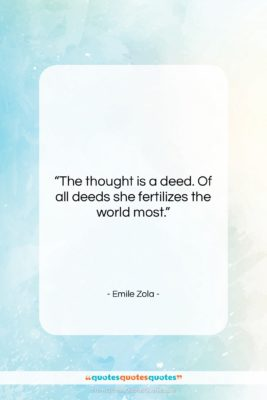 """Emile Zola quote: """"The thought is a deed. Of all…""""- at QuotesQuotesQuotes.com"""