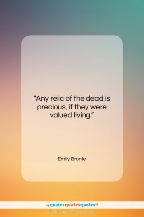 "Emily Bronte quote: ""Any relic of the dead is precious…""- at QuotesQuotesQuotes.com"