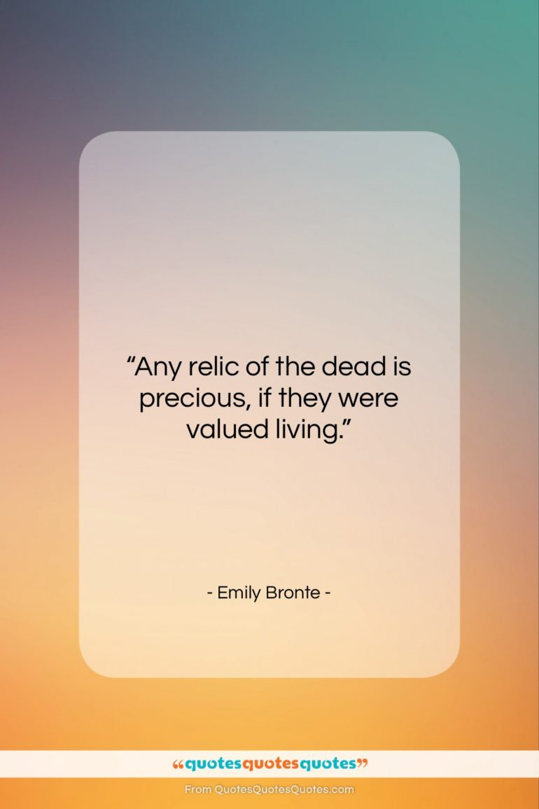 """Emily Bronte quote: """"Any relic of the dead is precious…""""- at QuotesQuotesQuotes.com"""
