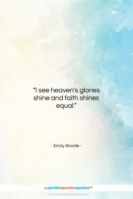 """Emily Bronte quote: """"I see heaven's glories shine and faith…""""- at QuotesQuotesQuotes.com"""