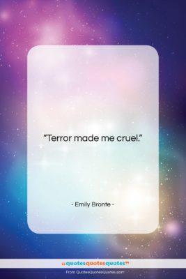 """Emily Bronte quote: """"Terror made me cruel….""""- at QuotesQuotesQuotes.com"""