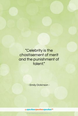 "Emily Dickinson quote: ""Celebrity is the chastisement of merit and…""- at QuotesQuotesQuotes.com"