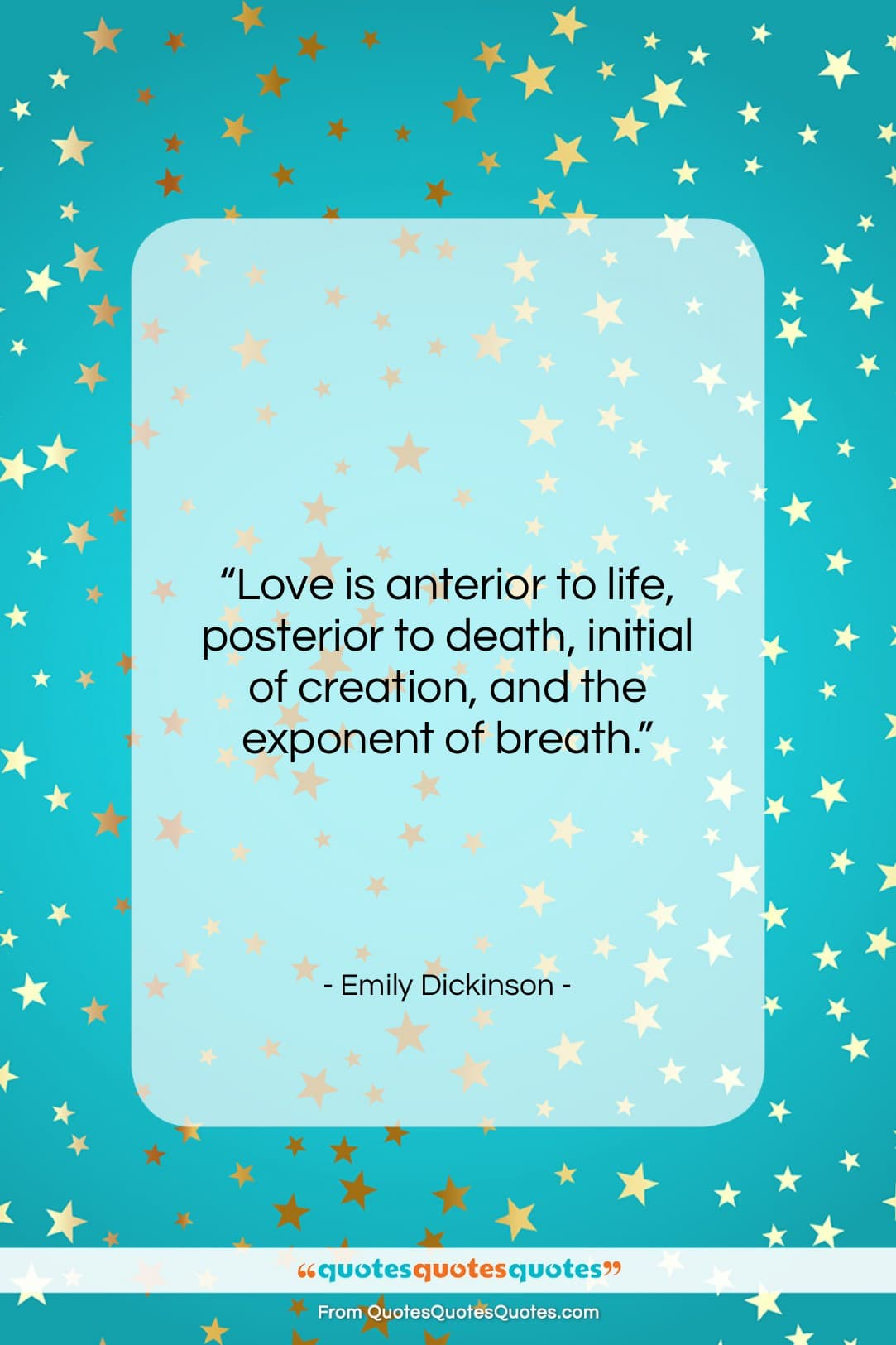 """Emily Dickinson quote: """"Love is anterior to life, posterior to…""""- at QuotesQuotesQuotes.com"""
