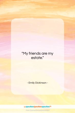 """Emily Dickinson quote: """"My friends are my estate….""""- at QuotesQuotesQuotes.com"""