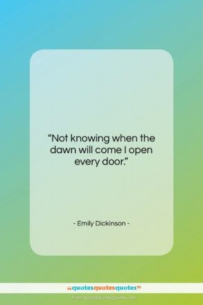 """Emily Dickinson quote: """"Not knowing when the dawn will come…""""- at QuotesQuotesQuotes.com"""