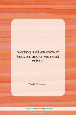 """Emily Dickinson quote: """"Parting is all we know of heaven,…""""- at QuotesQuotesQuotes.com"""