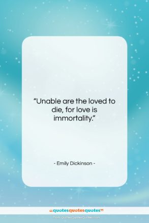 """Emily Dickinson quote: """"Unable are the loved to die, for…""""- at QuotesQuotesQuotes.com"""