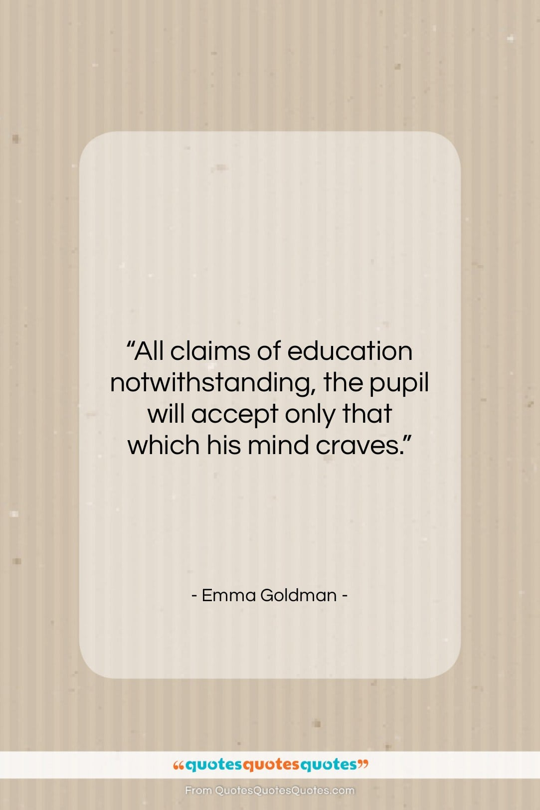"""Emma Goldman quote: """"All claims of education notwithstanding, the pupil…""""- at QuotesQuotesQuotes.com"""