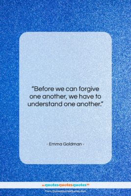 """Emma Goldman quote: """"Before we can forgive one another, we…""""- at QuotesQuotesQuotes.com"""