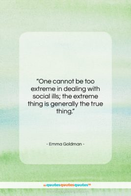 "Emma Goldman quote: ""One cannot be too extreme in dealing…""- at QuotesQuotesQuotes.com"