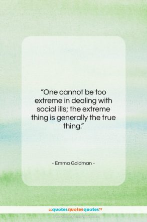 """Emma Goldman quote: """"One cannot be too extreme in dealing…""""- at QuotesQuotesQuotes.com"""