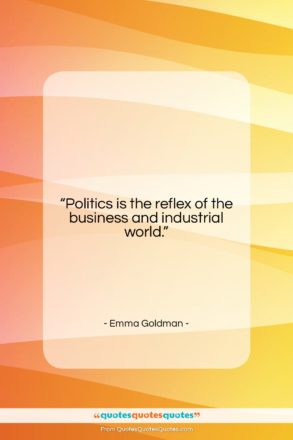 """Emma Goldman quote: """"Politics is the reflex of the business…""""- at QuotesQuotesQuotes.com"""