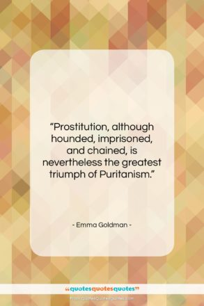 """Emma Goldman quote: """"Prostitution, although hounded, imprisoned, and chained, is…""""- at QuotesQuotesQuotes.com"""