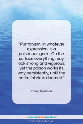 """Emma Goldman quote: """"Puritanism, in whatever expression, is a poisonous…""""- at QuotesQuotesQuotes.com"""